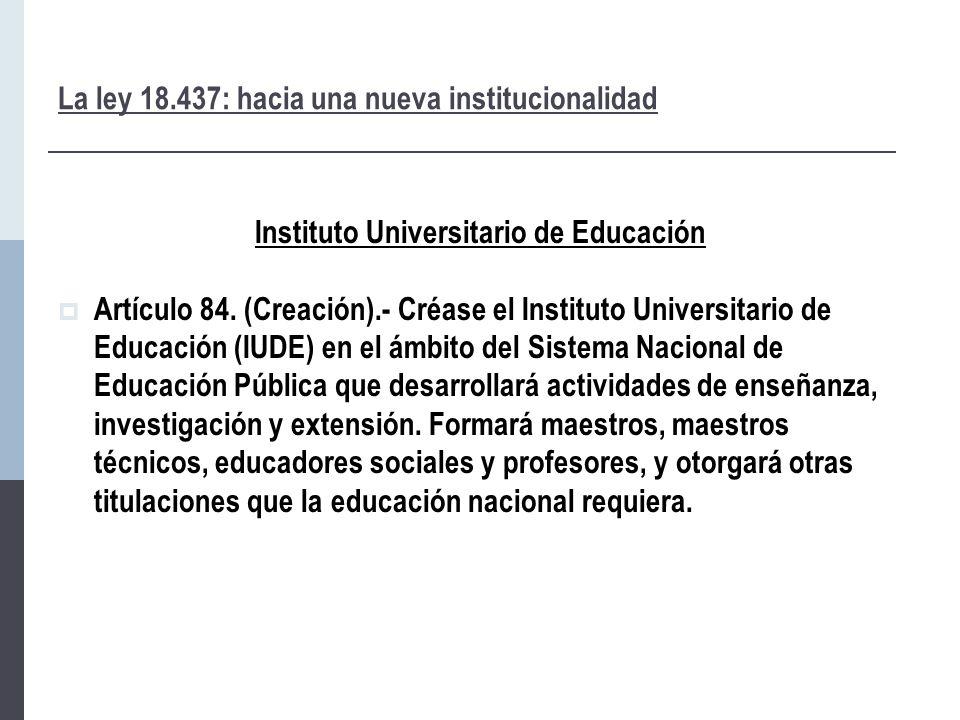 La ley 18.437: hacia una nueva institucionalidad Instituto Universitario de Educación  Artículo 84.