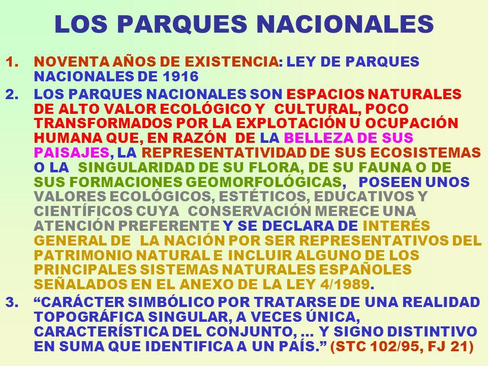 LOS PARQUES NACIONALES 1.NOVENTA AÑOS DE EXISTENCIA: LEY DE PARQUES NACIONALES DE 1916 2.LOS PARQUES NACIONALES SON ESPACIOS NATURALES DE ALTO VALOR ECOLÓGICO Y CULTURAL, POCO TRANSFORMADOS POR LA EXPLOTACIÓN U OCUPACIÓN HUMANA QUE, EN RAZÓN DE LA BELLEZA DE SUS PAISAJES, LA REPRESENTATIVIDAD DE SUS ECOSISTEMAS O LA SINGULARIDAD DE SU FLORA, DE SU FAUNA O DE SUS FORMACIONES GEOMORFOLÓGICAS, POSEEN UNOS VALORES ECOLÓGICOS, ESTÉTICOS, EDUCATIVOS Y CIENTÍFICOS CUYA CONSERVACIÓN MERECE UNA ATENCIÓN PREFERENTE Y SE DECLARA DE INTERÉS GENERAL DE LA NACIÓN POR SER REPRESENTATIVOS DEL PATRIMONIO NATURAL E INCLUIR ALGUNO DE LOS PRINCIPALES SISTEMAS NATURALES ESPAÑOLES SEÑALADOS EN EL ANEXO DE LA LEY 4/1989.