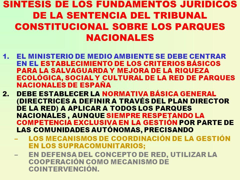 SINTESIS DE LOS FUNDAMENTOS JURIDICOS DE LA SENTENCIA DEL TRIBUNAL CONSTITUCIONAL SOBRE LOS PARQUES NACIONALES 1.EL MINISTERIO DE MEDIO AMBIENTE SE DEBE CENTRAR EN EL ESTABLECIMIENTO DE LOS CRITERIOS BÁSICOS PARA LA SALVAGUARDA Y MEJORA DE LA RIQUEZA ECOLÓGICA, SOCIAL Y CULTURAL DE LA RED DE PARQUES NACIONALES DE ESPAÑA 2.DEBE ESTABLECER LA NORMATIVA BÁSICA GENERAL (DIRECTRICES A DEFINIR A TRAVÉS DEL PLAN DIRECTOR DE LA RED) A APLICAR A TODOS LOS PARQUES NACIONALES, AUNQUE SIEMPRE RESPETANDO LA COMPETENCIA EXCLUSIVA EN LA GESTIÓN POR PARTE DE LAS COMUNIDADES AUTÓNOMAS, PRECISANDO –LOS MECANISMOS DE COORDINACIÓN DE LA GESTIÓN EN LOS SUPRACOMUNITARIOS; –EN DEFENSA DEL CONCEPTO DE RED, UTILIZAR LA COOPERACIÓN COMO MECANISMO DE COINTERVENCIÓN.