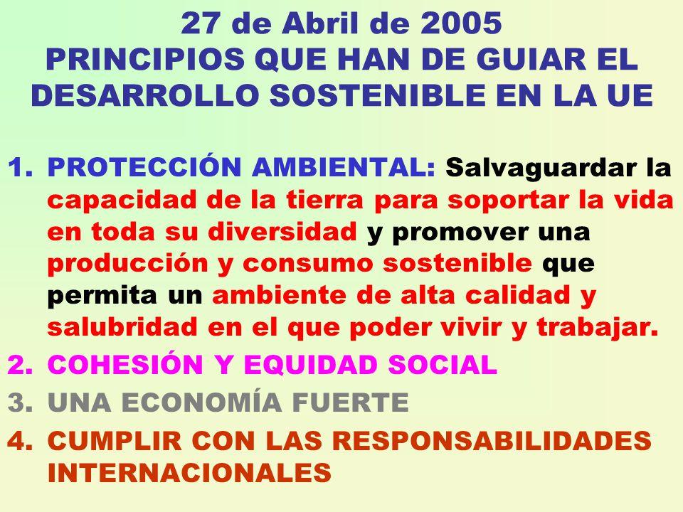27 de Abril de 2005 PRINCIPIOS QUE HAN DE GUIAR EL DESARROLLO SOSTENIBLE EN LA UE 1.PROTECCIÓN AMBIENTAL: Salvaguardar la capacidad de la tierra para soportar la vida en toda su diversidad y promover una producción y consumo sostenible que permita un ambiente de alta calidad y salubridad en el que poder vivir y trabajar.