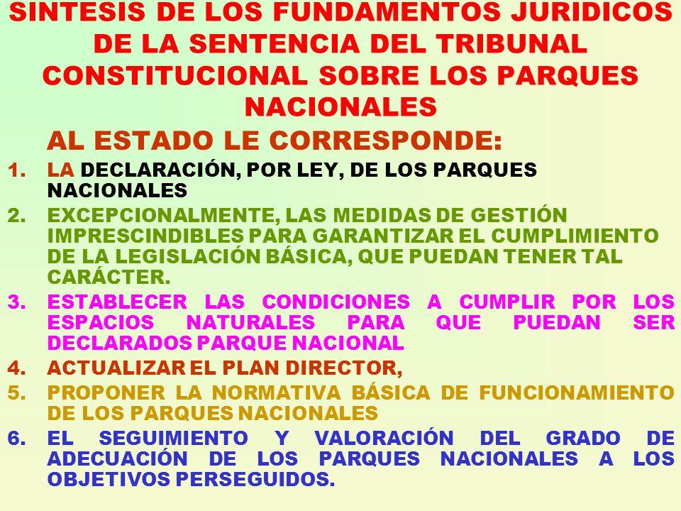 SINTESIS DE LOS FUNDAMENTOS JURIDICOS DE LA SENTENCIA DEL TRIBUNAL CONSTITUCIONAL SOBRE LOS PARQUES NACIONALES AL ESTADO LE CORRESPONDE: 1.LA DECLARACIÓN, POR LEY, DE LOS PARQUES NACIONALES 2.EXCEPCIONALMENTE, LAS MEDIDAS DE GESTIÓN IMPRESCINDIBLES PARA GARANTIZAR EL CUMPLIMIENTO DE LA LEGISLACIÓN BÁSICA, QUE PUEDAN TENER TAL CARÁCTER.