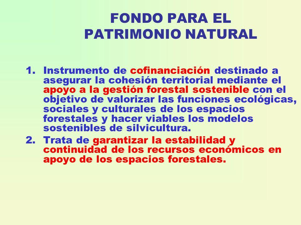 FONDO PARA EL PATRIMONIO NATURAL 1.Instrumento de cofinanciación destinado a asegurar la cohesión territorial mediante el apoyo a la gestión forestal sostenible con el objetivo de valorizar las funciones ecológicas, sociales y culturales de los espacios forestales y hacer viables los modelos sostenibles de silvicultura.