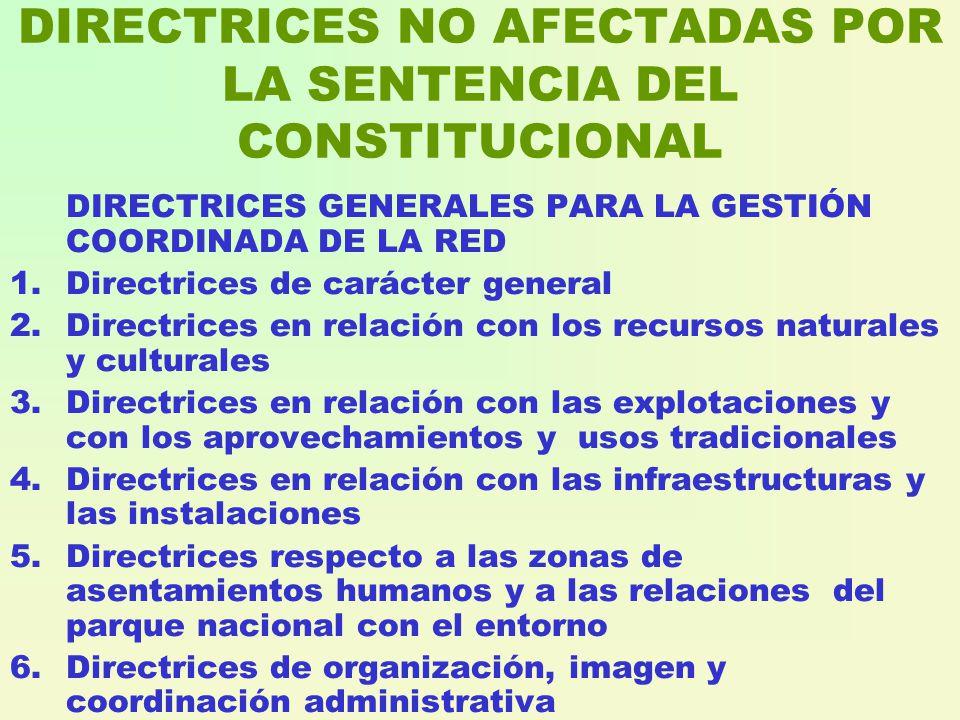 DIRECTRICES NO AFECTADAS POR LA SENTENCIA DEL CONSTITUCIONAL DIRECTRICES GENERALES PARA LA GESTIÓN COORDINADA DE LA RED 1.Directrices de carácter general 2.Directrices en relación con los recursos naturales y culturales 3.Directrices en relación con las explotaciones y con los aprovechamientos y usos tradicionales 4.Directrices en relación con las infraestructuras y las instalaciones 5.Directrices respecto a las zonas de asentamientos humanos y a las relaciones del parque nacional con el entorno 6.Directrices de organización, imagen y coordinación administrativa