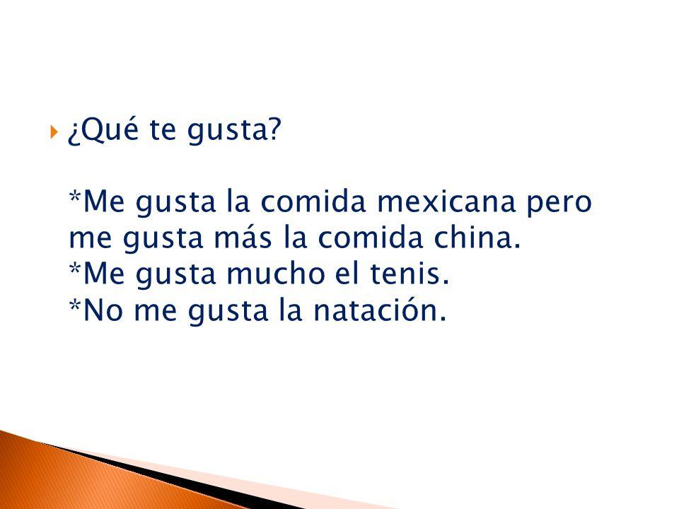  ¿Qué te gusta. *Me gusta la comida mexicana pero me gusta más la comida china.