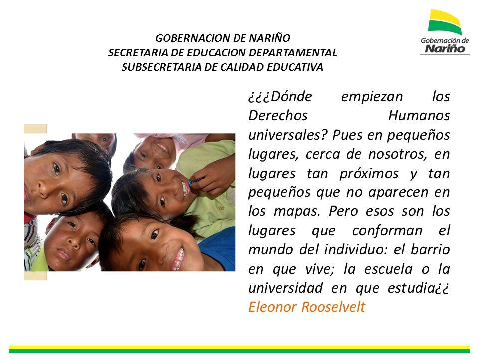 GOBERNACION DE NARIÑO SECRETARIA DE EDUCACION DEPARTAMENTAL SUBSECRETARIA DE CALIDAD EDUCATIVA ¿¿¿Dónde empiezan los Derechos Humanos universales.
