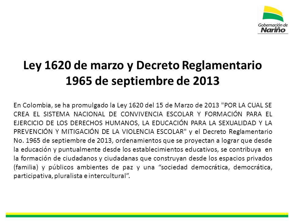 Ley 1620 de marzo y Decreto Reglamentario 1965 de septiembre de 2013 En Colombia, se ha promulgado la Ley 1620 del 15 de Marzo de 2013 POR LA CUAL SE CREA EL SISTEMA NACIONAL DE CONVIVENCIA ESCOLAR Y FORMACIÓN PARA EL EJERCICIO DE LOS DERECHOS HUMANOS, LA EDUCACIÓN PARA LA SEXUALIDAD Y LA PREVENCIÓN Y MITIGACIÓN DE LA VIOLENCIA ESCOLAR y el Decreto Reglamentario No.