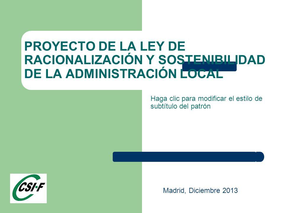 Haga clic para modificar el estilo de subtítulo del patrón PROYECTO DE LA LEY DE RACIONALIZACIÓN Y SOSTENIBILIDAD DE LA ADMINISTRACIÓN LOCAL Madrid, Diciembre 2013