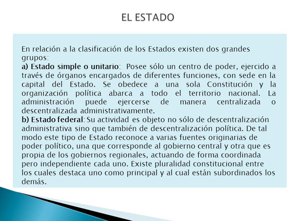 En relación a la clasificación de los Estados existen dos grandes grupos: a) Estado simple o unitario: Posee sólo un centro de poder, ejercido a través de órganos encargados de diferentes funciones, con sede en la capital del Estado.