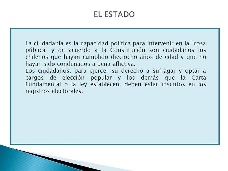La ciudadanía es la capacidad política para intervenir en la cosa pública y de acuerdo a la Constitución son ciudadanos los chilenos que hayan cumplido dieciocho años de edad y que no hayan sido condenados a pena aflictiva.