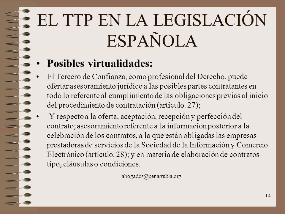 14 EL TTP EN LA LEGISLACIÓN ESPAÑOLA Posibles virtualidades: El Tercero de Confianza, como profesional del Derecho, puede ofertar asesoramiento jurídico a las posibles partes contratantes en todo lo referente al cumplimiento de las obligaciones previas al inicio del procedimiento de contratación (artículo.