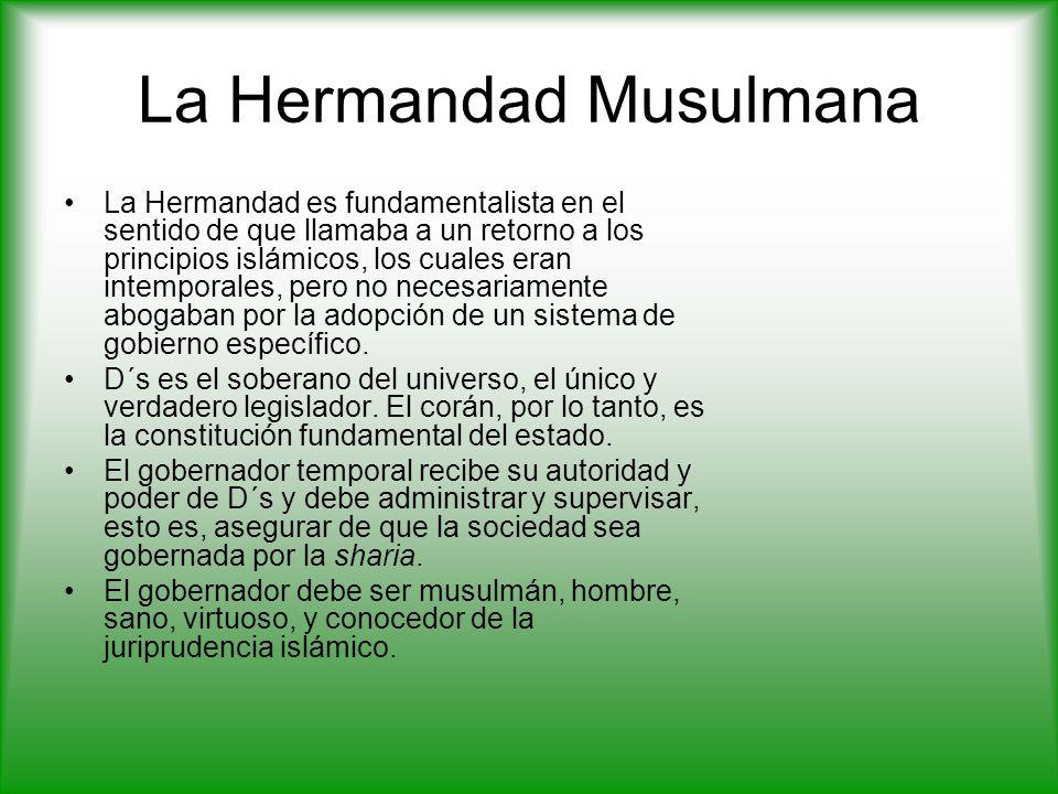 La Hermandad Musulmana La Hermandad es fundamentalista en el sentido de que llamaba a un retorno a los principios islámicos, los cuales eran intemporales, pero no necesariamente abogaban por la adopción de un sistema de gobierno específico.