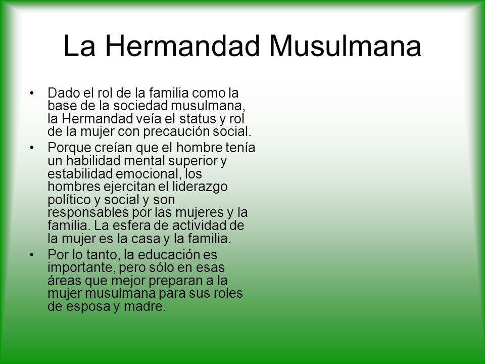 La Hermandad Musulmana Dado el rol de la familia como la base de la sociedad musulmana, la Hermandad veía el status y rol de la mujer con precaución social.