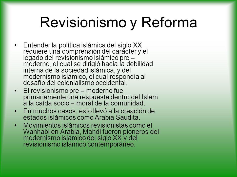 Revisionismo y Reforma Entender la política islámica del siglo XX requiere una comprensión del carácter y el legado del revisionismo islámico pre – moderno, el cual se dirigió hacia la debilidad interna de la sociedad islámica, y del modernismo islámico, el cual respondía al desafío del colonialismo occidental.