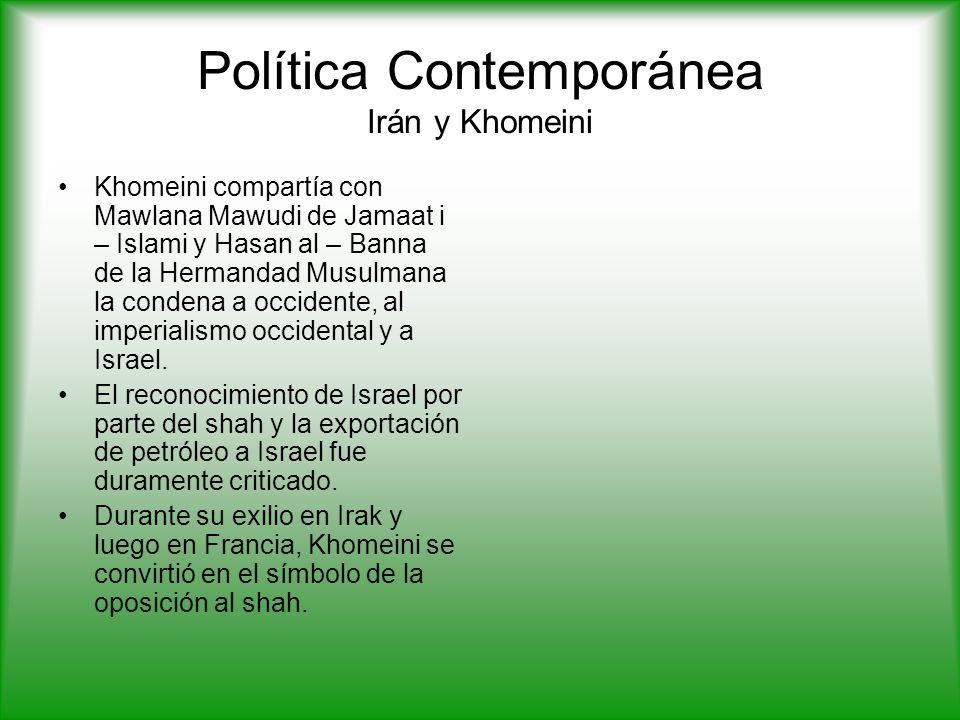 Política Contemporánea Irán y Khomeini Khomeini compartía con Mawlana Mawudi de Jamaat i – Islami y Hasan al – Banna de la Hermandad Musulmana la condena a occidente, al imperialismo occidental y a Israel.