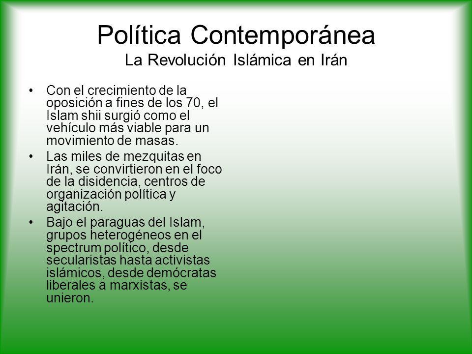 Política Contemporánea La Revolución Islámica en Irán Con el crecimiento de la oposición a fines de los 70, el Islam shii surgió como el vehículo más viable para un movimiento de masas.