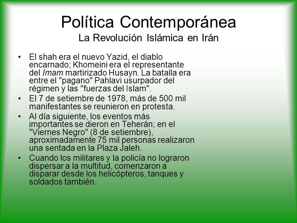 Política Contemporánea La Revolución Islámica en Irán El shah era el nuevo Yazid, el diablo encarnado; Khomeini era el representante del Imam martirizado Husayn.