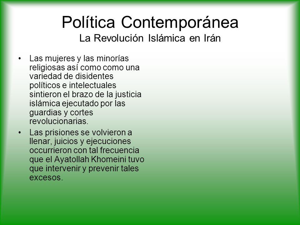 Política Contemporánea La Revolución Islámica en Irán Las mujeres y las minorías religiosas así como como una variedad de disidentes políticos e intelectuales sintieron el brazo de la justicia islámica ejecutado por las guardias y cortes revolucionarias.