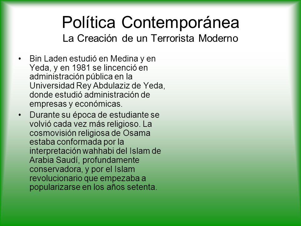 Política Contemporánea La Creación de un Terrorista Moderno Bin Laden estudió en Medina y en Yeda, y en 1981 se lincenció en administración pública en la Universidad Rey Abdulaziz de Yeda, donde estudió administración de empresas y económicas.