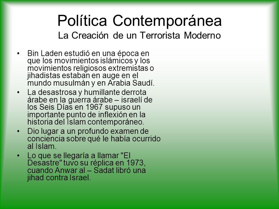 Política Contemporánea La Creación de un Terrorista Moderno Bin Laden estudió en una época en que los movimientos islámicos y los movimientos religiosos extremistas o jihadistas estaban en auge en el mundo musulmán y en Arabia Saudí.