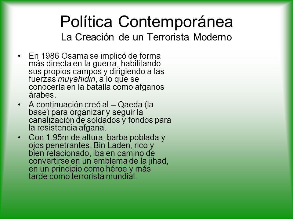 Política Contemporánea La Creación de un Terrorista Moderno En 1986 Osama se implicó de forma más directa en la guerra, habilitando sus propios campos y dirigiendo a las fuerzas muyahidin, a lo que se conocería en la batalla como afganos árabes.