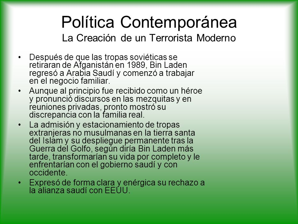 Política Contemporánea La Creación de un Terrorista Moderno Después de que las tropas soviéticas se retiraran de Afganistán en 1989, Bin Laden regresó a Arabia Saudí y comenzó a trabajar en el negocio familiar.