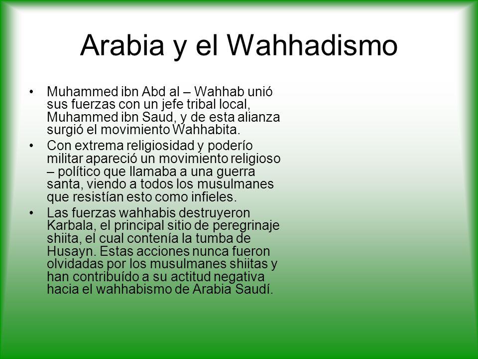 Arabia y el Wahhadismo Muhammed ibn Abd al – Wahhab unió sus fuerzas con un jefe tribal local, Muhammed ibn Saud, y de esta alianza surgió el movimiento Wahhabita.