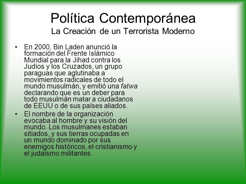 Política Contemporánea La Creación de un Terrorista Moderno En 2000, Bin Laden anunció la formación del Frente Islámico Mundial para la Jihad contra los Judíos y los Cruzados, un grupo paraguas que aglutinaba a movimientos radicales de todo el mundo musulmán, y emitió una fatwa declarando que es un deber para todo musulmán matar a ciudadanos de EEUU o de sus países aliados.