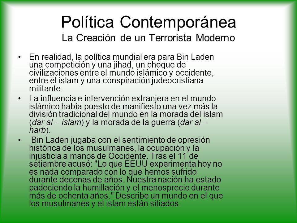 Política Contemporánea La Creación de un Terrorista Moderno En realidad, la política mundial era para Bin Laden una competición y una jihad, un choque de civilizaciones entre el mundo islámico y occidente, entre el islam y una conspiración judeocristiana militante.