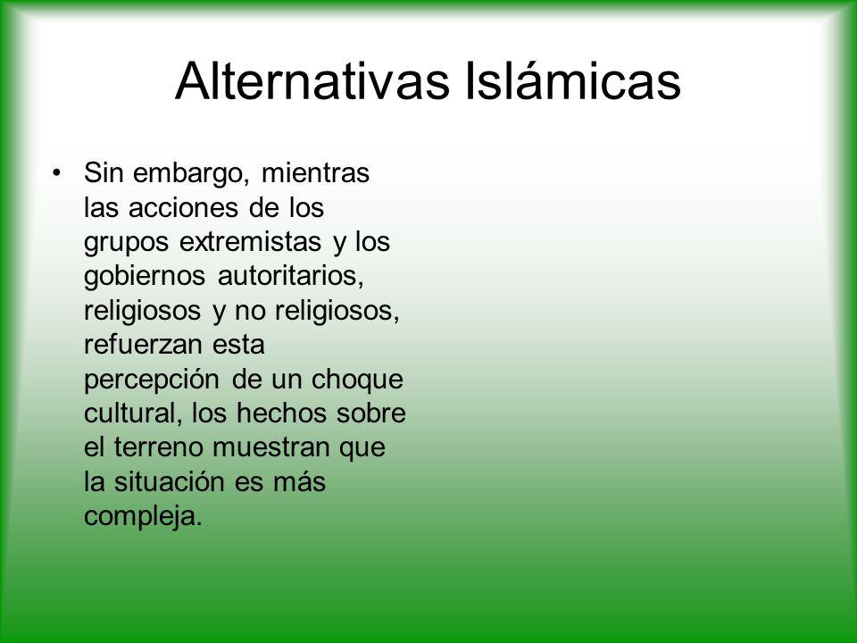 Alternativas Islámicas Sin embargo, mientras las acciones de los grupos extremistas y los gobiernos autoritarios, religiosos y no religiosos, refuerzan esta percepción de un choque cultural, los hechos sobre el terreno muestran que la situación es más compleja.