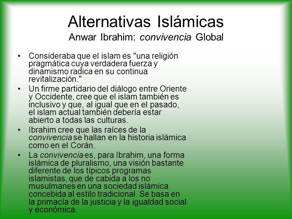 Alternativas Islámicas Anwar Ibrahim: convivencia Global Consideraba que el islam es una religión pragmática cuya verdadera fuerza y dinamismo radica en su continua revitalización. Un firme partidario del diálogo entre Oriente y Occidente, cree que el islam también es inclusivo y que, al igual que en el pasado, el islam actual también debería estar abierto a todas las culturas.
