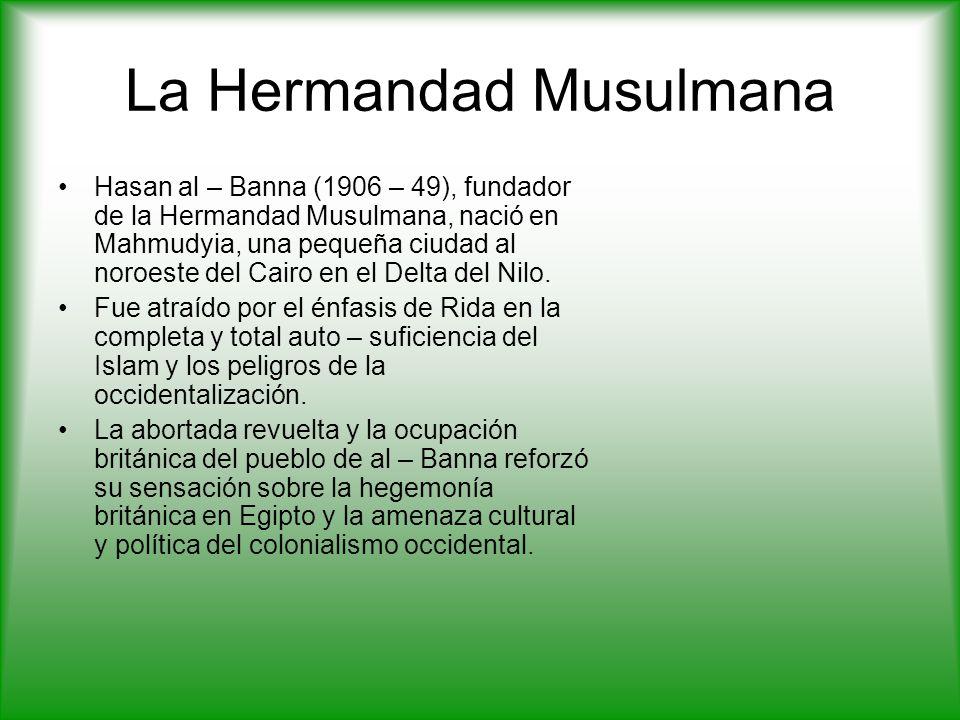 La Hermandad Musulmana Hasan al – Banna (1906 – 49), fundador de la Hermandad Musulmana, nació en Mahmudyia, una pequeña ciudad al noroeste del Cairo en el Delta del Nilo.