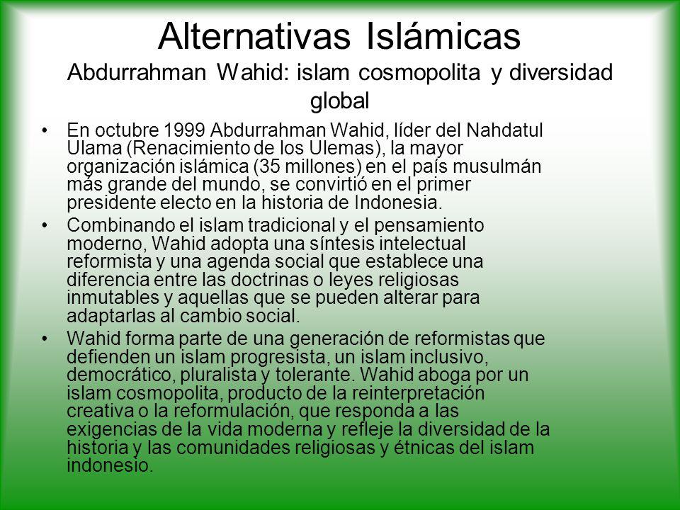 Alternativas Islámicas Abdurrahman Wahid: islam cosmopolita y diversidad global En octubre 1999 Abdurrahman Wahid, líder del Nahdatul Ulama (Renacimiento de los Ulemas), la mayor organización islámica (35 millones) en el país musulmán más grande del mundo, se convirtió en el primer presidente electo en la historia de Indonesia.