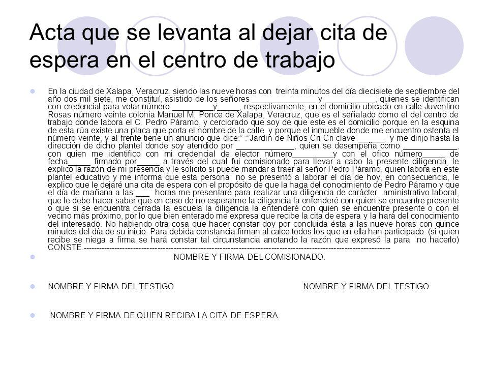 Acta que se levanta al dejar cita de espera en el centro de trabajo En la ciudad de Xalapa, Veracruz, siendo las nueve horas con treinta minutos del día diecisiete de septiembre del año dos mil siete, me constituí, asistido de los señores ______________ y ___________, quienes se identifican con credencial para votar número _________y_____, respectivamente, en el domicilio ubicado en calle Juventino Rosas número veinte colonia Manuel M.