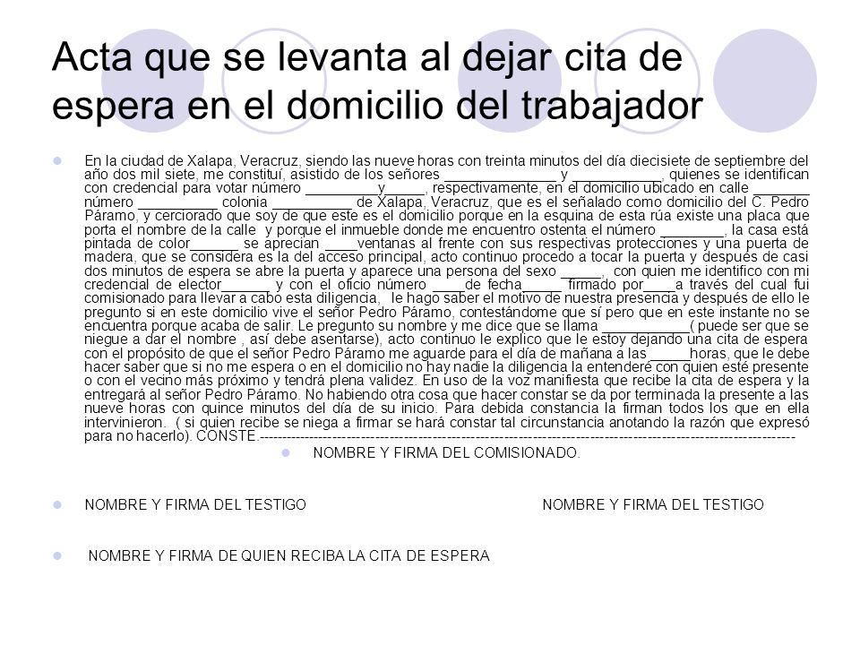 Acta que se levanta al dejar cita de espera en el domicilio del trabajador En la ciudad de Xalapa, Veracruz, siendo las nueve horas con treinta minutos del día diecisiete de septiembre del año dos mil siete, me constituí, asistido de los señores ______________ y ___________, quienes se identifican con credencial para votar número _________y_____, respectivamente, en el domicilio ubicado en calle _______ número __________ colonia __________ de Xalapa, Veracruz, que es el señalado como domicilio del C.