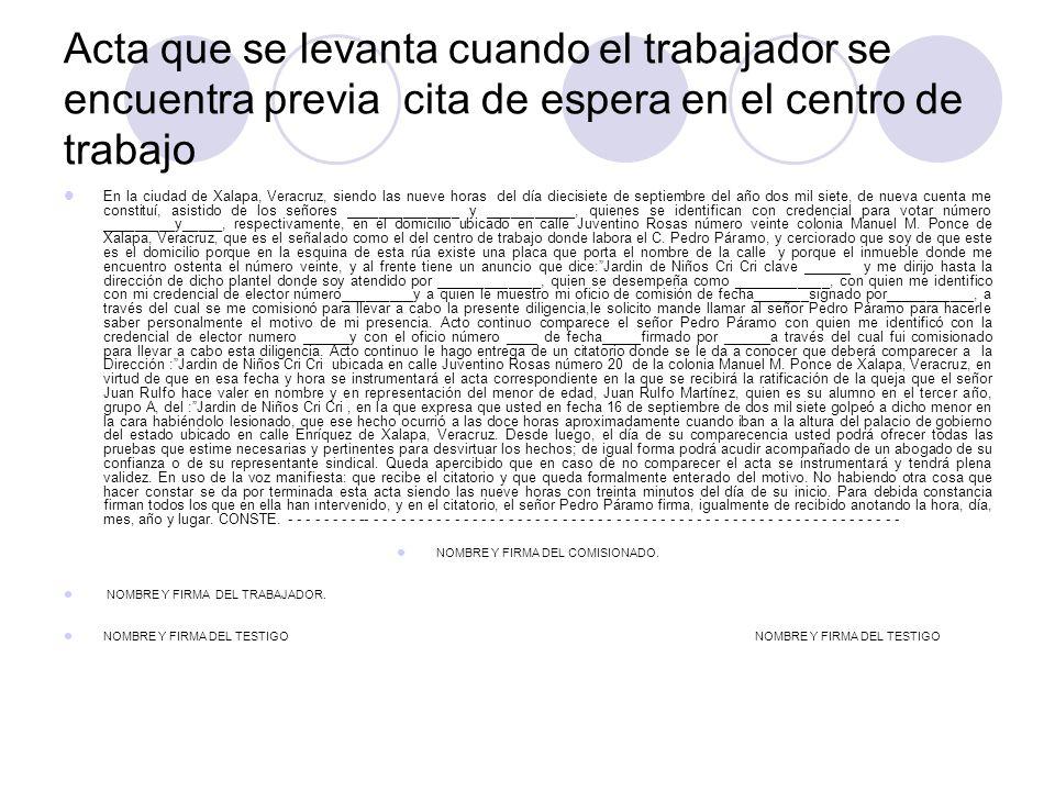 Acta que se levanta cuando el trabajador se encuentra previa cita de espera en el centro de trabajo En la ciudad de Xalapa, Veracruz, siendo las nueve horas del día diecisiete de septiembre del año dos mil siete, de nueva cuenta me constituí, asistido de los señores ______________ y ___________, quienes se identifican con credencial para votar número _________y_____, respectivamente, en el domicilio ubicado en calle Juventino Rosas número veinte colonia Manuel M.