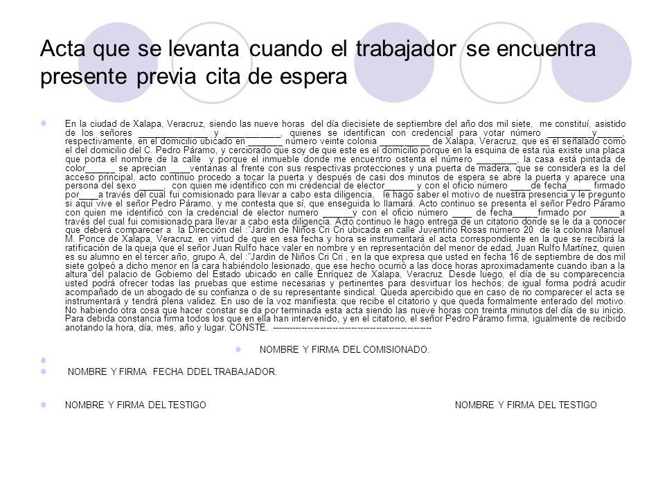 Acta que se levanta cuando el trabajador se encuentra presente previa cita de espera En la ciudad de Xalapa, Veracruz, siendo las nueve horas del día diecisiete de septiembre del año dos mil siete, me constituí, asistido de los señores ______________ y ___________, quienes se identifican con credencial para votar número _________y_____, respectivamente, en el domicilio ubicado en _______ número veinte colonia __________ de Xalapa, Veracruz, que es el señalado como el del domicilio del C.