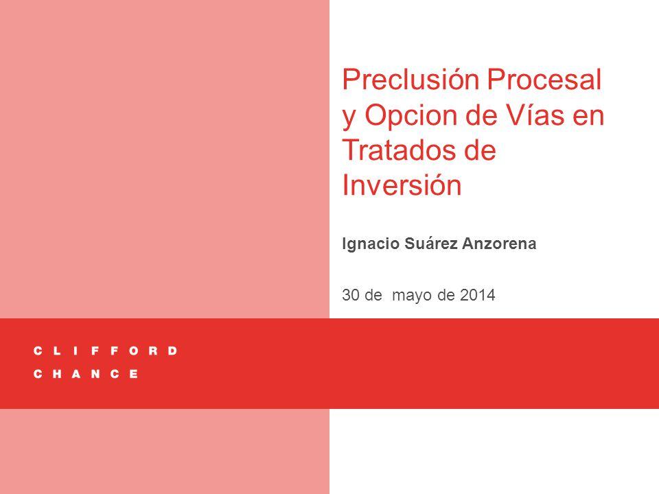Preclusión Procesal y Opcion de Vías en Tratados de Inversión Ignacio Suárez Anzorena 30 de mayo de 2014