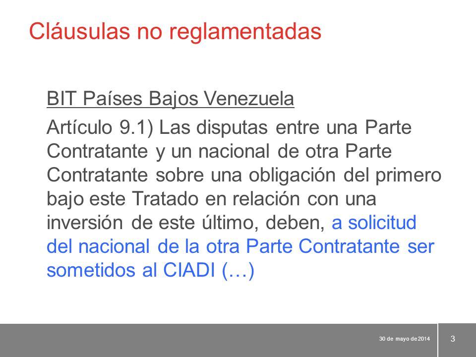 Cláusulas no reglamentadas BIT Países Bajos Venezuela Artículo 9.1) Las disputas entre una Parte Contratante y un nacional de otra Parte Contratante sobre una obligación del primero bajo este Tratado en relación con una inversión de este último, deben, a solicitud del nacional de la otra Parte Contratante ser sometidos al CIADI (…) 30 de mayo de 2014 3