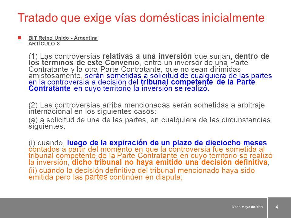 Tratado que exige vías domésticas inicialmente BIT Reino Unido - Argentina ARTÍCULO 8 (1) Las controversias relativas a una inversión que surjan, dentro de los términos de este Convenio, entre un inversor de una Parte Contratante y la otra Parte Contratante, que no sean dirimidas amistosamente, serán sometidas a solicitud de cualquiera de las partes en la controversia a decisión del tribunal competente de la Parte Contratante en cuyo territorio la inversión se realizó.