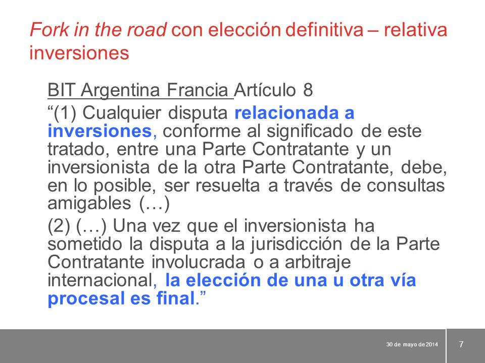 Fork in the road con elección definitiva – relativa inversiones BIT Argentina Francia Artículo 8 (1) Cualquier disputa relacionada a inversiones, conforme al significado de este tratado, entre una Parte Contratante y un inversionista de la otra Parte Contratante, debe, en lo posible, ser resuelta a través de consultas amigables (…) (2) (…) Una vez que el inversionista ha sometido la disputa a la jurisdicción de la Parte Contratante involucrada o a arbitraje internacional, la elección de una u otra vía procesal es final. 30 de mayo de 2014 7