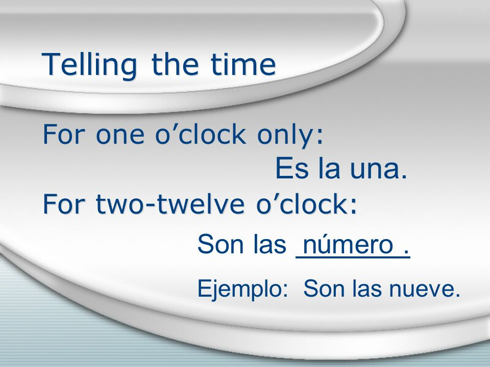 Telling the time For one o'clock only: For two-twelve o'clock: For one o'clock only: For two-twelve o'clock: Es la una.