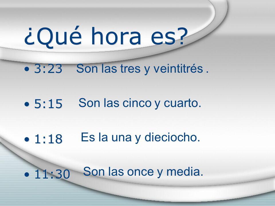 ¿Qué hora es. 3:23 5:15 1:18 11:30 3:23 5:15 1:18 11:30 Son las tres y veintitrés.