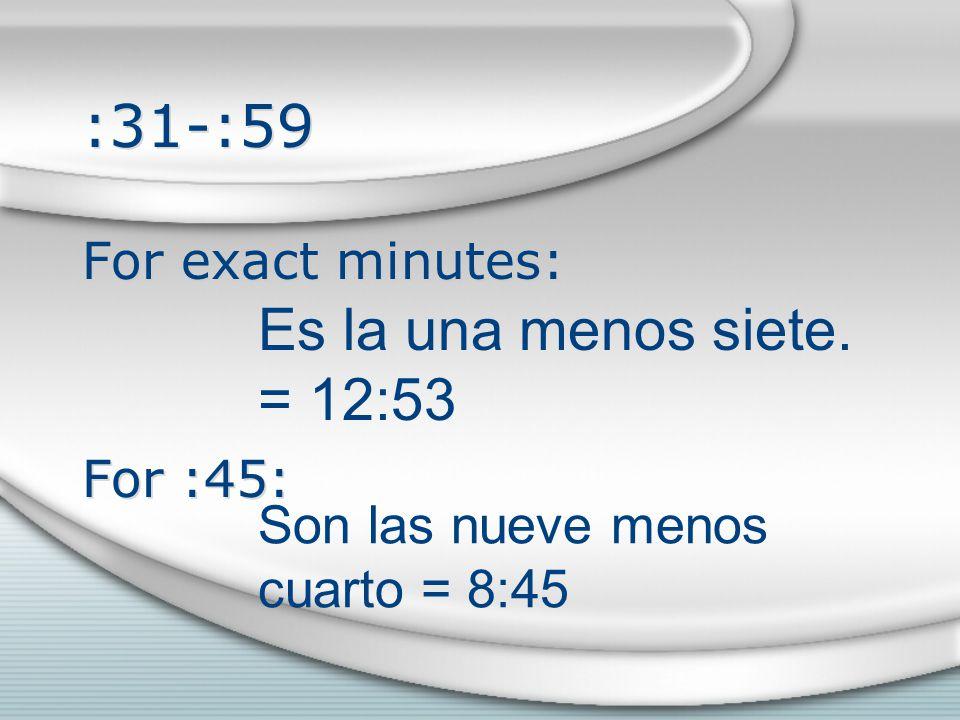 :31-:59 For exact minutes: For :45: For exact minutes: For :45: Es la una menos siete.