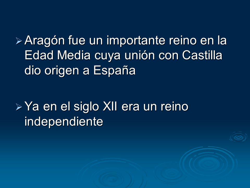  Aragón fue un importante reino en la Edad Media cuya unión con Castilla dio origen a España  Ya en el siglo XII era un reino independiente