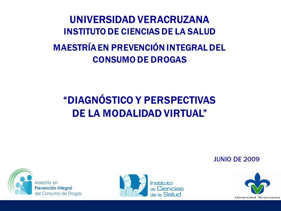UNIVERSIDAD VERACRUZANA INSTITUTO DE CIENCIAS DE LA SALUD MAESTRÍA EN PREVENCIÓN INTEGRAL DEL CONSUMO DE DROGAS DIAGNÓSTICO Y PERSPECTIVAS DE LA MODALIDAD VIRTUAL JUNIO DE 2009