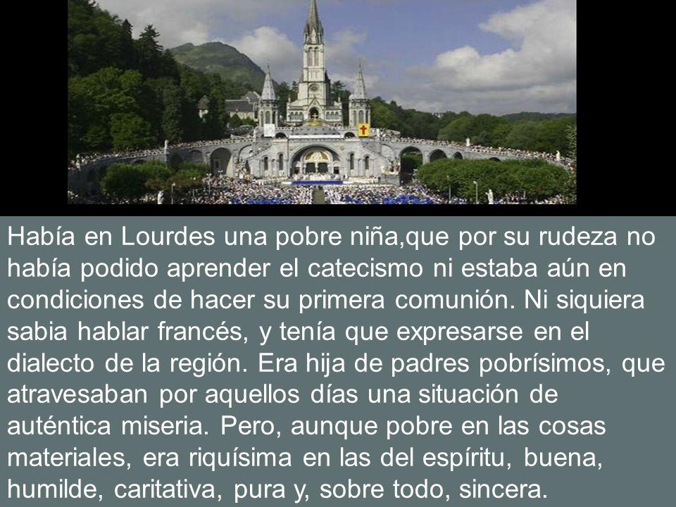 Había en Lourdes una pobre niña,que por su rudeza no había podido aprender el catecismo ni estaba aún en condiciones de hacer su primera comunión.