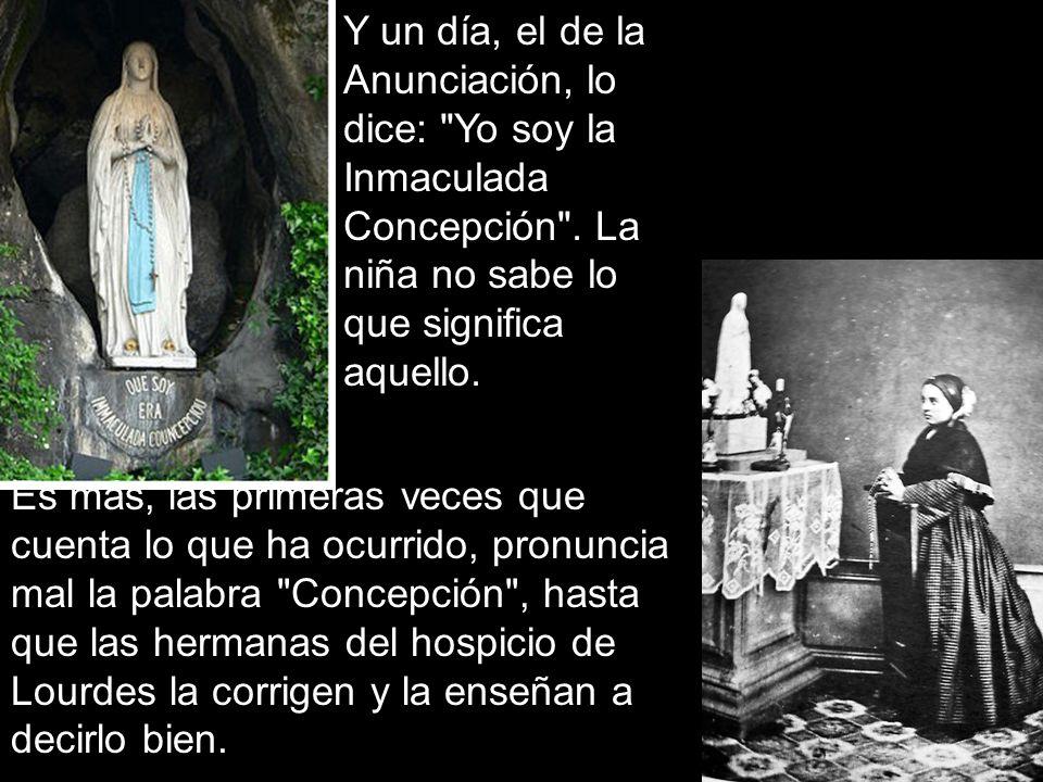 Y un día, el de la Anunciación, lo dice: Yo soy la Inmaculada Concepción .