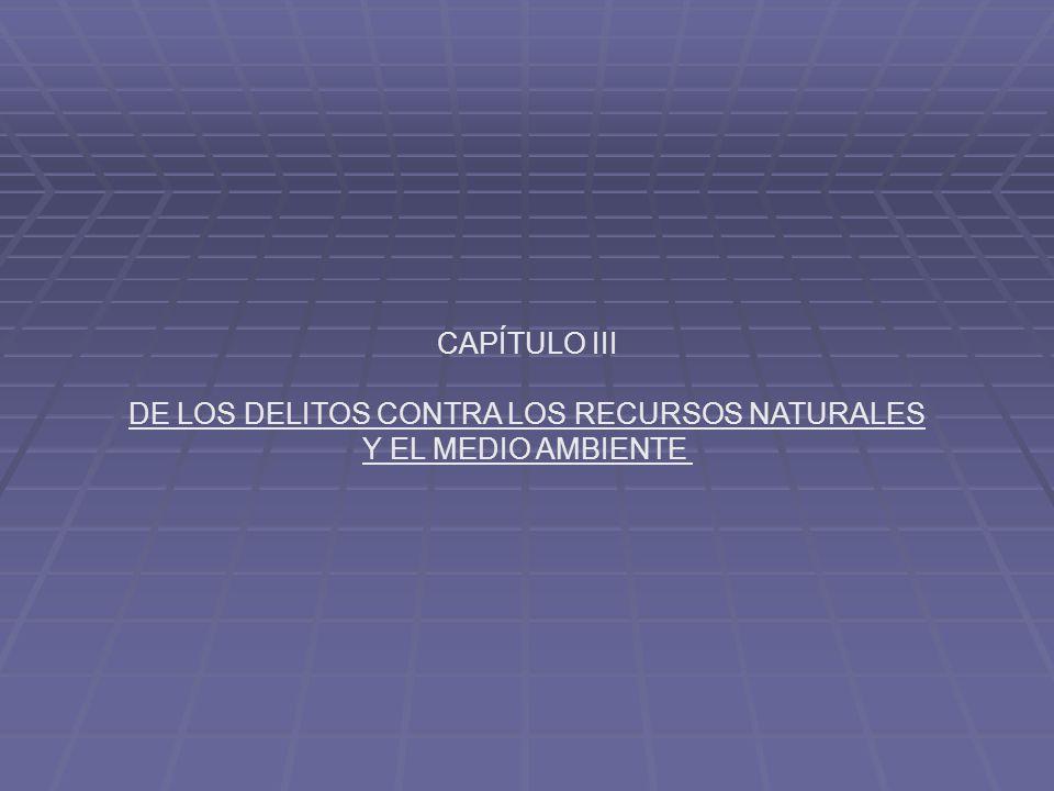 CAPÍTULO III DE LOS DELITOS CONTRA LOS RECURSOS NATURALES Y EL MEDIO AMBIENTE
