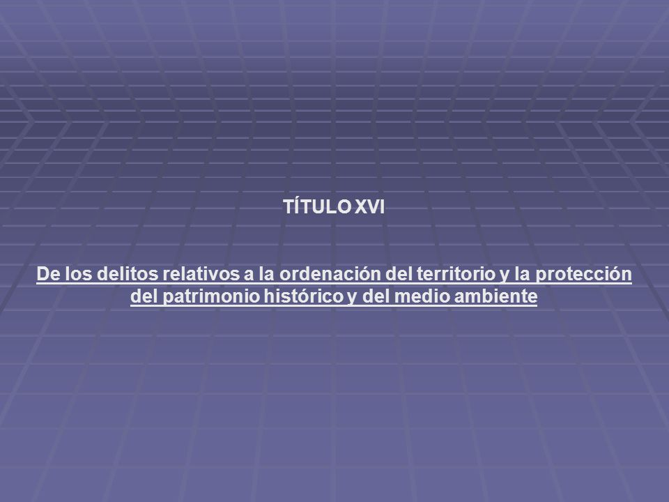 TÍTULO XVI De los delitos relativos a la ordenación del territorio y la protección del patrimonio histórico y del medio ambiente