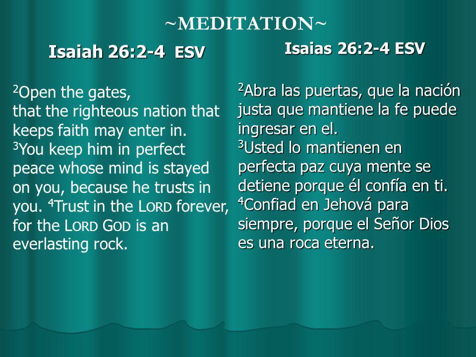 ~MEDITATION~ Isaiah 26:2-4 ESV Isaias 26:2-4 ESV 2 Abra las puertas, que la nación justa que mantiene la fe puede ingresar en el.